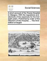 A Short Account Of The Towns Hospital In Glasgow. With The Regulations And Abstracts Of The Expences For The First Eight Years. Pu