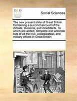The New Present State Of Great Britain. Containing A Succinct Account Of The Climate, Divisions, And Inhabitants. To Which Are Add