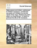 State-papers And Letters, Addressed To William Carstares, Confidential Secretary To K William During The Whole Of His Reign: Relat