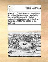 Abstract Of The Rules And Regulations By Which Hutchesones' Hospital Is Governed, In Conformity To The Original