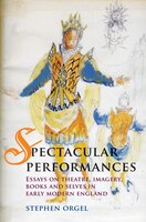 Spectacular Performances: Essays on theatre, imagery, books and selves in early modern England