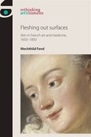Fleshing Out Surfaces: Skin in French Art and Medicine, 1650-1850