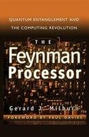 The Feynman Processor: Quantum Entanglement and the Computing Revolution: FEYNMAN PROCESSOR