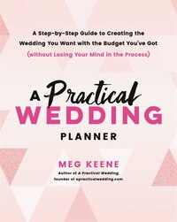 A Practical Wedding Planner: A Step-by-Step Guide to Creating the Wedding You Want with the Budget You've Got (without