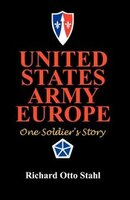 United States Army Europe:  One Soldier's Story - Richard Otto Stahl