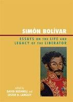 Simón Bolívar: Essays On The Life And Legacy Of The Liberator