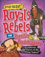 Awfully Ancient:  Royals, Rebels And Horrible Headchoppers: A Bloodthirsty History Of The Terrifying Tudors!