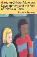 Young Children's Literacy Development and the Role of Televisual Texts - Naima Browne