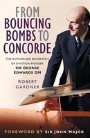 From Bouncing Bombs to Concorde: The Authorised Biography of Aviation Pioneer Sir George Edwards OM