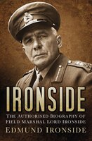 Ironside: The Authorised Biography Of Lord Ironside, 1880-1959