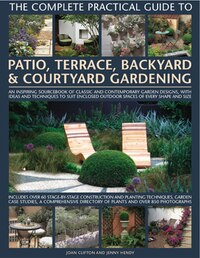 The Complete Practical Guide to Patio, Terrace, Backyard & Courtyard Gardening: How To Plan, Design And Plant Up Garden