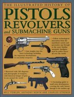 The Illustrated History Of Pistols, Revolvers And Submachine Guns: A Fascinating Guide To Small Arms Development Covering The Earl