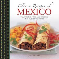 Classic Recipes Of Mexico: Traditional Food And Cooking In 25 Authentic Dishes