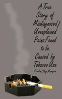 A True Story of Misdiagnosed/Unexplainable Pains Found to Be Caused by Tobacco Use
