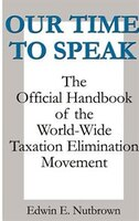 Our Time To Speak: The Official Handbook Of The Worldwide Taxation Elimination Movement