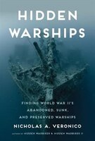 Hidden Warships: Finding World War Ii's Abandoned, Sunk, And Preserved Warships