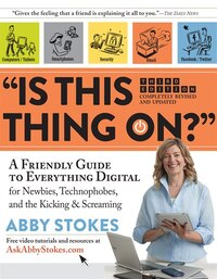 """""""Is This Thing On?"""": A Friendly Guide to Everything Digital for Newbies, Technophobes, and the Kicking &"""