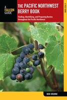 Pacific Northwest Berry Book: Finding, Identifying, And Preparing Berries Throughout The Pacific Northwest