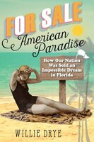 For Sale -american Paradise: How Our Nation Was Sold An Impossible Dream In Florida