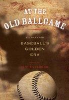 At The Old Ballgame: Stories From Baseball's Golden Era