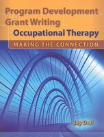 Program Development And Grant Writing In Occupational Therapy:  Making The Connection: Making the Connection