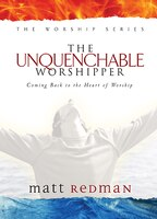 The Unquenchable Worshipper: Coming Back to the Heart of Worship