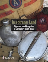 In A Strange Land: The American Occupation Of Germany 1918-1923