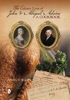 The Culinary Lives Of John & Abigail Adams: A Cookbook - , Rosana Y. Wan