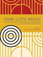 """Frank Lloyd Wright On Architecture- Nature- and the Human Spirit"": A Collection of Quotations"