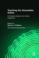 Teaching The Humanities Online: A Practical Guide To The Virtual Classroom: A Practical Guide To The Virtual Classroom