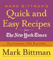 Mark Bittman's Quick And Easy Recipes From The New York Times: Featuring 350 Recipes From The Author Of How To Cook