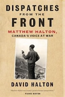 Dispatches From The Front: The Life Of Matthew Halton- Canada's Voice At War