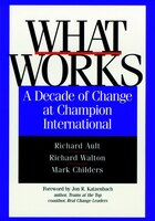 What Works: A Decade of Change at Champion International - Richard Ault, Richard Walton, Mark Childers