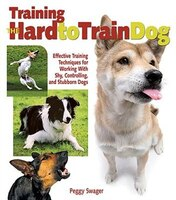 Training the Hard-to-Train Dog: Everything You Need to Know About Reforming Stubborn, Willful, and High-Drive Dogs