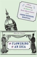 The Flowering Of An Idea: A Play Presenting The Origin And Early Development Of The Johns Hopkins Hospital