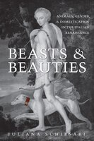 Beasts and Beauties: Animals, Gender, and Domestication in the Italian Renaissance