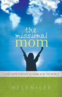 MISSIONAL MOM: LIVING WITH PURPOSEAT HOME and IN THE WORLD