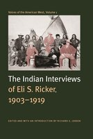 Voices of the American West, Volume 1: The Indian Interviews of Eli S. Ricker, 1903-1919