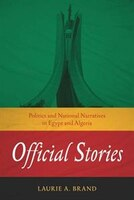 Official Stories: Politics And National Narratives In Egypt And Algeria