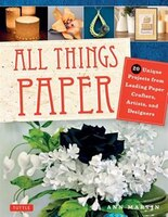 All Things Paper: 20 Unique Projects From Leading Paper Crafters, Artists, And Designers (tuttle Papercraft Books)