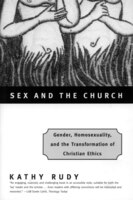 Sex And The Church: Gender, Homosexuality, And The Transformation Of Christian Ethics - Kathy Rudy