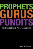 Prophets, Gurus, and Pundits: Rhetorical Styles and Public Engagement - Anna M. Young