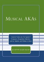 Musical AKAs: Assumed Names and Sobriquets of Composers, Songwriters, Librettists, Lyricists, Hymnists and Writer