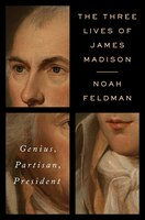 The Three Lives Of James Madison: Genius, Partisan,