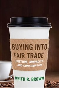 Buying Into Fair Trade Culture, Morality, And Consumption