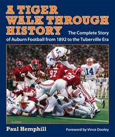 A Tiger Walk through History: The Complete Story of Auburn Football from 1892 to the Tuberville Era