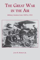The Great War in the Air: Military Aviation from 1909 to 1921