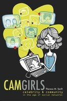 Camgirls: Celebrity and Community in the Age of Social Networks