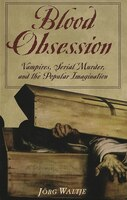 Blood Obsession: Vampires, Serial Murder, and the Popular Imagination