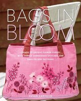 Bags In Bloom: Create 20 Unique Flower Purses With Simple Embroidery Stitches And Easy-to-sew Patterns (9780823000791 978082300079) photo